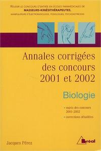 Biologie.- Annales corrigées des concours 2001 et 2002 Masseurs-kinésithérapeutes, manipulateurs en électroradiologie, podologue et psychomotricien - Jacques Pérez |