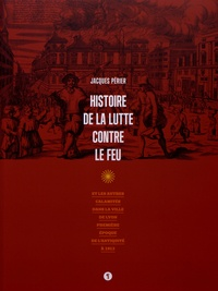 Jacques Périer - Histoire de la lutte contre le feu et les autres calamités dans la ville de Lyon - Première époque de l'Antiquité à 1912.