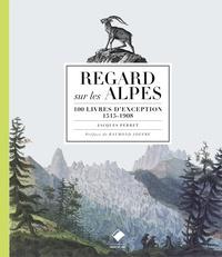 Jacques Perret - Regards sur les Alpes - 100 livres d'exception, 1515-1908.