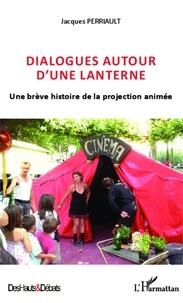 Jacques Perriault - Dialogues autour d'une lanterne - Une brève histoire de la projection animée.