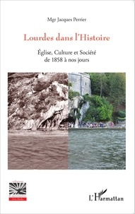 Jacques Perrier - Lourdes dans l'Histoire - Eglise, culture et société de 1858 à nos jours.