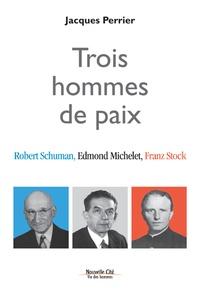 Jacques Perrier - Trois hommes de paix - Robert Schuman, Edmond Michelet, Franz Stock.