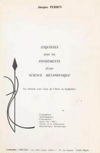 Jacques Perrin - Esquisses pour les fondements d'une science métaphysique - En relation avec l'acte du Christ au Golgotha.
