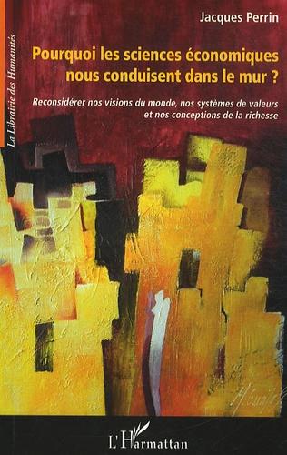 """Jacques Perrin - Pourquoi les sciences économiques nous conduisent """"dans le mur"""" ? - Reconsidérer nos visions du monde, nos systèmes de valeurs et nos conceptions de la richesse."""