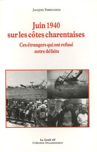 Jacques Perruchon - Juin 1940 sur les côtes charentaises - Ces étrangers qui ont refusé notre défaite.