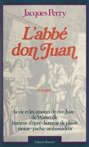 Jacques Perry et Roger Viollet - L'abbé don Juan - La vie et les amours de don Juan de Watteville, homme d'épée, homme de plaisir, moine pacha, ambassadeur, 1618-1702.