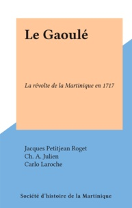 Jacques Petitjean Roget et Ch. A. Julien - Le Gaoulé - La révolte de la Martinique en 1717.