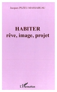 Jacques Pezeu-Massabuau - Habiter - Rêve, image, projet.