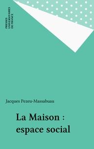 Jacques Pezeu-Massabuau - La Maison, espace social.