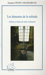 Jacques Pezeu-Massabuau - Les demeures de la solitude - Formes et lieux de notre isolement.
