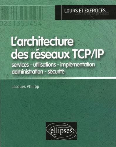 Jacques Philipp - L'architecture des réseaux TCP/IP - Services - utilisations - implémentation - administration - sécurité.