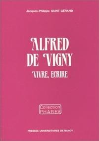 Jacques-Philippe Saint-Gérand - Alfred de Vigny - Vivre, écrire.