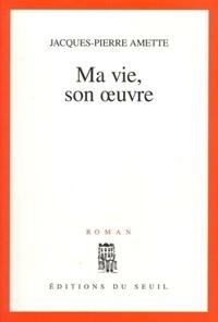 Jacques-Pierre Amette - Ma vie, son oeuvre.