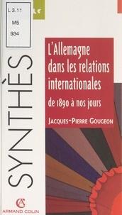 Jacques-Pierre Gougeon et Marc Nouschi - L'Allemagne dans les relations internationales, de 1890 à nos jours.