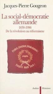 Jacques-Pierre Gougeon - La social-démocratie allemande, 1830-1996 - De la révolution au réformisme.