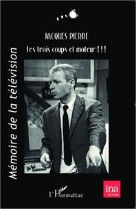 Jacques Pierre - Les trois coups et moteur !!! - Mémoires : théâtre, cinéma, télévision.