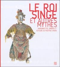 Jacques Pimpaneau et Anne-Claire Ducreux - Le Roi Singe et autres mythes - Marionnettes, ombres et acteurs du théâtre chinois.
