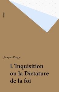 Jacques Pingle - L'Inquisition ou la Dictature de la foi.