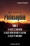 Jacques Ponnier - Mon cours de philo - Tome 3, Le sujet et son désir, le sujet entre nature et culture, le sujet et son corps.