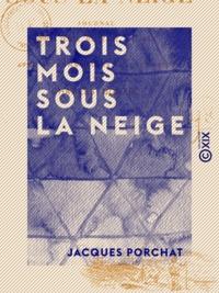 Jacques Porchat - Trois mois sous la neige - Journal d'un jeune habitant du Jura.