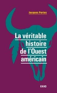 Jacques Portes - La véritable histoire de l'Ouest américain.
