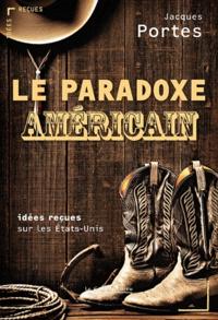 Jacques Portes - Le paradoxe américain - Idées reçues sur les Etats-Unis.