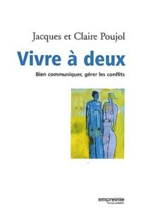 Jacques Poujol et Claire Poujol - Vivre à deux - Bien communiquer, gérer les conflits.