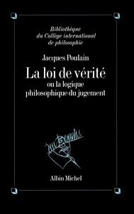 Jacques Poulain et Jacques Poulain - La Loi de vérité - La logique philosophique du jugement.