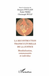 Jacques Poulain et Fathi Triki - La reconstruction transculturelle de la justice - Mondialisation, communautés et individus.