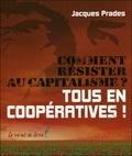 Jacques Prades - Comment résister au capitalisme ? - Tous en coopératives !.