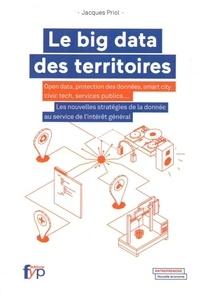 Jacques Priol - Le big data des territoires - Open data, protection des données, smart city, civic tech, services publics... Les nouvelles stratégies de la donnée au service de l'intérêt général.