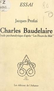 Jacques Profizi - Charles Baudelaire - Étude psychanalytique d'après Les fleurs du mal.