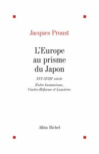 Jacques Proust et Jacques Proust - L'Europe au prisme du Japon,XVI-XVIIIe siecle.