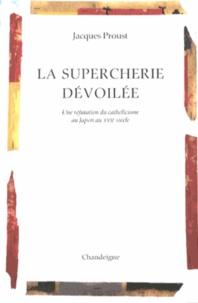Jacques Proust - La supercherie dévoilée - Une réfutation du catholicisme au Japon au XVIIe siècle.