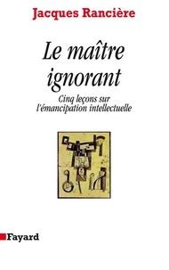 Jacques Rancière - Le Maître ignorant - Cinq leçons sur l'émancipation intellectuelle.