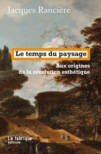 Jacques Rancière - Le temps du paysage - Aux origines de la révolution esthétique.