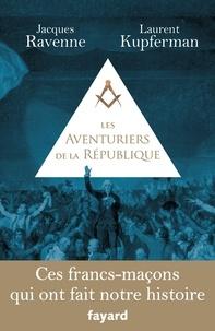 Jacques Ravenne et Laurent Kupferman - Les Aventuriers de la République - Ces francs-maçons qui ont fait notre histoire.