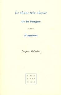 Jacques Rebotier - Le chant très obscur de la langue suivi de Requiem.