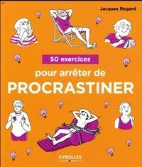 Jacques Regard - 50 exercices pour arrêter de procrastiner.