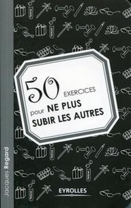 Jacques Regard - 50 exercices pour ne plus subir les autres.