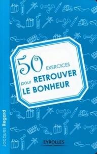 Jacques Regard - 50 exercices pour retrouver le bonheur.