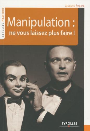 Jacques Regard - Manipulation : ne vous laissez plus faire !.