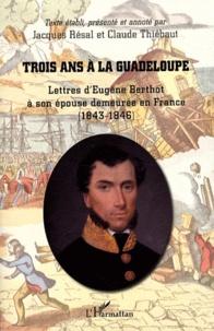 Jacques Resal et Claude Thiébaut - Trois ans à la Guadeloupe - Lettres d'Eugène Berthot à son épouse demeurée en France (1843-1846).