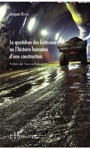 Jacques Revon - Le quotidien des bâtisseurs ou l'histoire humaine d'une construction.