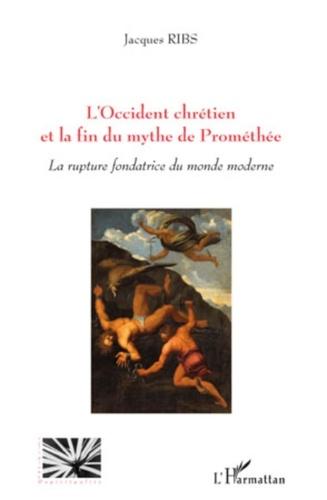 Jacques Ribs - L'Occident chrétien et la fin du mythe de Prométhée - La rupture fondatrice du monde moderne.
