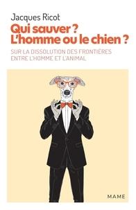 Jacques Ricot - Qui sauver ? L'homme ou le chien ? - Sur la dissolution des frontières entre l'homme et l'animal.