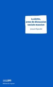 Jacques Rigaudiat - La dette, arme de dissuasion sociale massive.