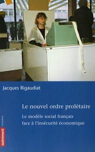 Jacques Rigaudiat - Le nouvel ordre prolétaire - Le modèle social français face à l'insécurité économique.