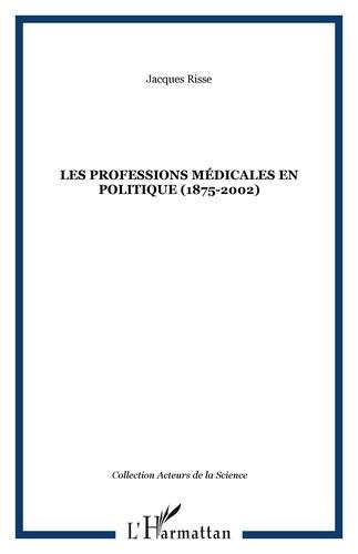 Jacques Risse - Les professions médicales en politique : 1875-2002.