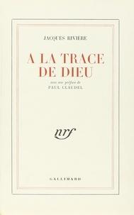 Jacques Rivière - A la trace de Dieu.